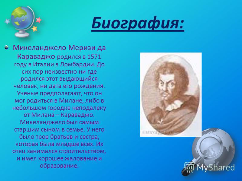Микеланджело Меризи да Караваджо родился в 1571 году в Италии в Ломбардии. До сих пор неизвестно ни где родился этот выдающийся человек, ни дата его рождения. Ученые предполагают, что он мог родиться в Милане, либо в небольшом городке неподалеку от М