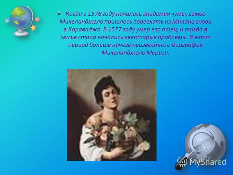 Когда в 1576 году началась эпидемия чумы, семье Микеланджело пришлось переехать из Милана снова в Караваджо. В 1577 году умер его отец, и тогда в семье стала начались некоторые проблемы. В этот период больше ничего неизвестно о биографии Микеланджело