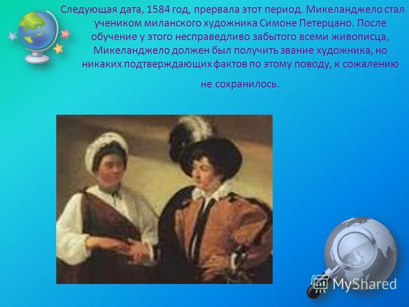 Следующая дата, 1584 год, прервала этот период. Микеланджело стал учеником миланского художника Симоне Петерцано. После обучение у этого несправедливо забытого всеми живописца, Микеланджело должен был получить звание художника, но никаких подтверждаю