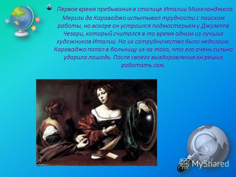 Первое время пребывания в столице Италии Микеланджело Меризи да Караваджо испытывал трудности с поиском работы, но вскоре он устроился подмастерьем у Джузеппе Чезари, который считался в то время одним из лучших художников Италии. Но их сотрудничество