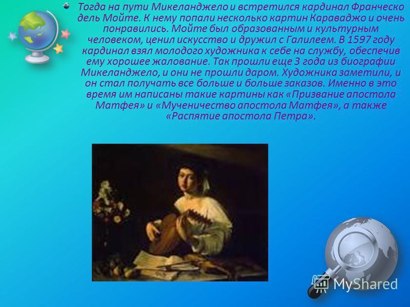 Тогда на пути Микеланджело и встретился кардинал Франческо дель Мойте. К нему попали несколько картин Караваджо и очень понравились. Мойте был образованным и культурным человеком, ценил искусство и дружил с Галилеем. В 1597 году кардинал взял молодог