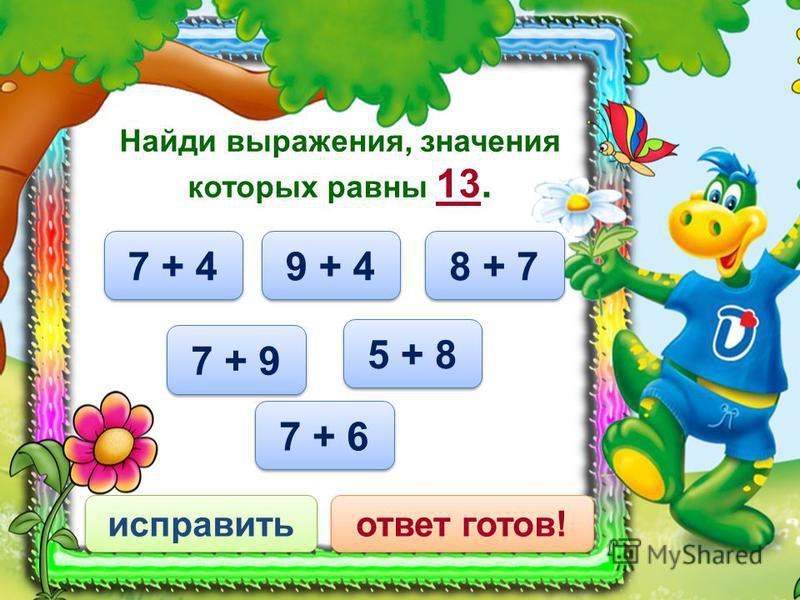 7 + 6 исправить ответ готов! Найди выражения, значения которых равны 13. 9 + 4 5 + 8 7 + 4 8 + 7 7 + 9