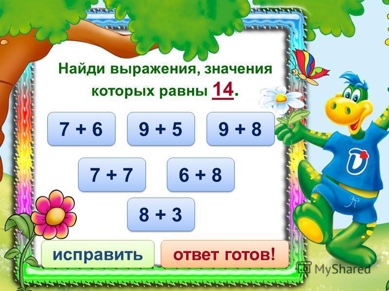 6 + 8 исправить ответ готов! Найди выражения, значения которых равны 14. 9 + 5 7 + 7 8 + 3 9 + 8 7 + 6