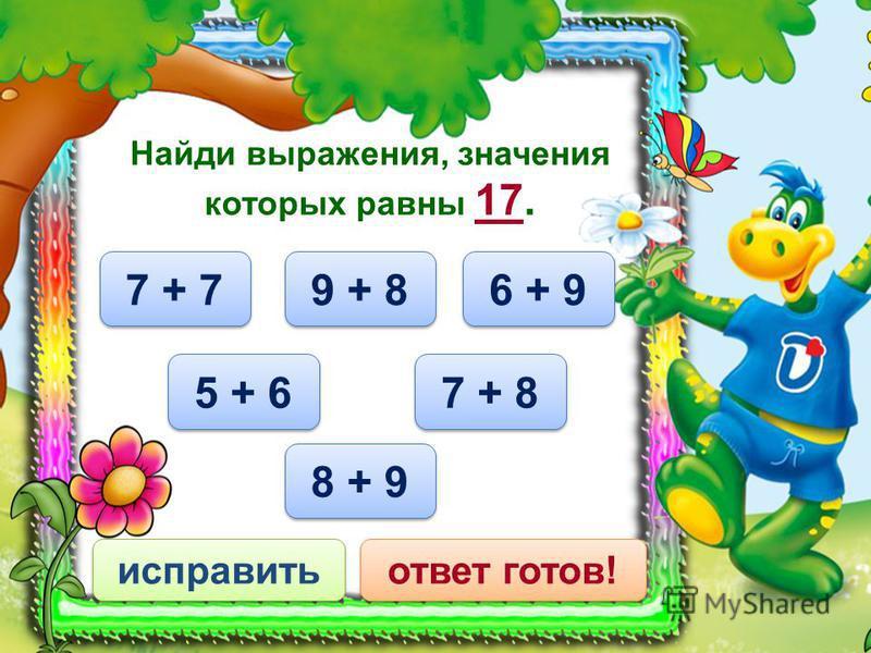 7 + 8 исправить ответ готов! Найди выражения, значения которых равны 17. 9 + 8 5 + 6 8 + 9 6 + 9 7 + 7