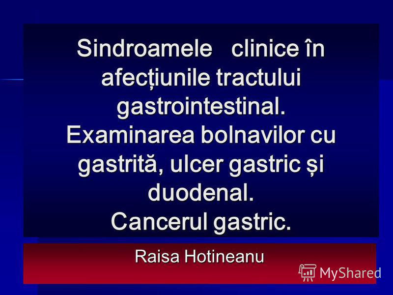 Sindroamele clinice în afecţiunile tractului gastrointestinal. Examinarea bolnavilor cu gastrită, ulcer gastric şi duodenal. Cancerul gastric. Raisa Hotineanu