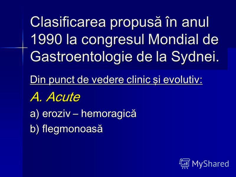Clasificarea propusă în anul 1990 la congresul Mondial de Gastroentologie de la Sydnei. Din punct de vedere clinic şi evolutiv: A. Acute a) eroziv – hemoragică b) flegmonoasă