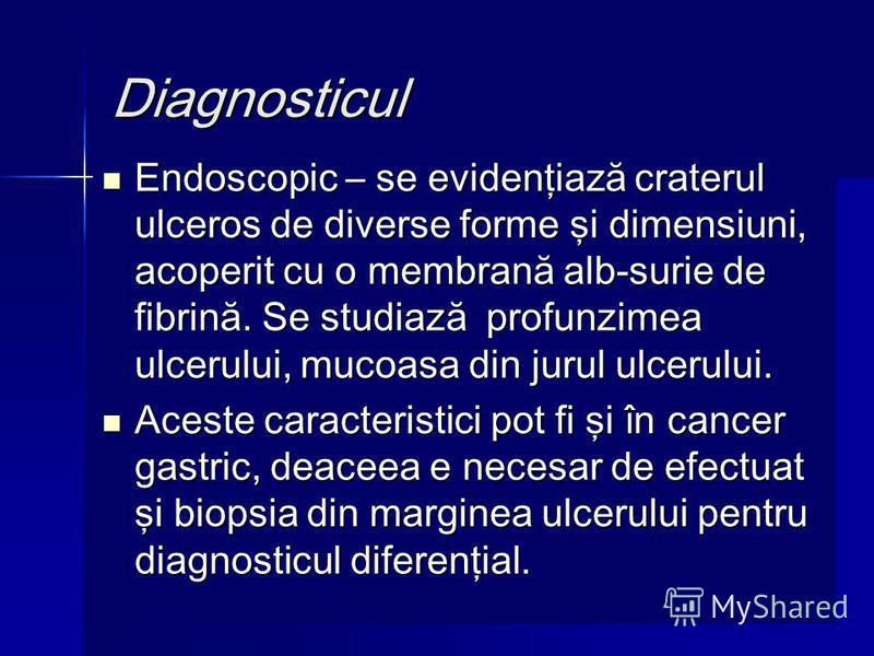 Diagnosticul Endoscopic – se evidenţiază craterul ulceros de diverse forme şi dimensiuni, acoperit cu o membrană alb-surie de fibrină. Se studiază profunzimea ulcerului, mucoasa din jurul ulcerului. Endoscopic – se evidenţiază craterul ulceros de div