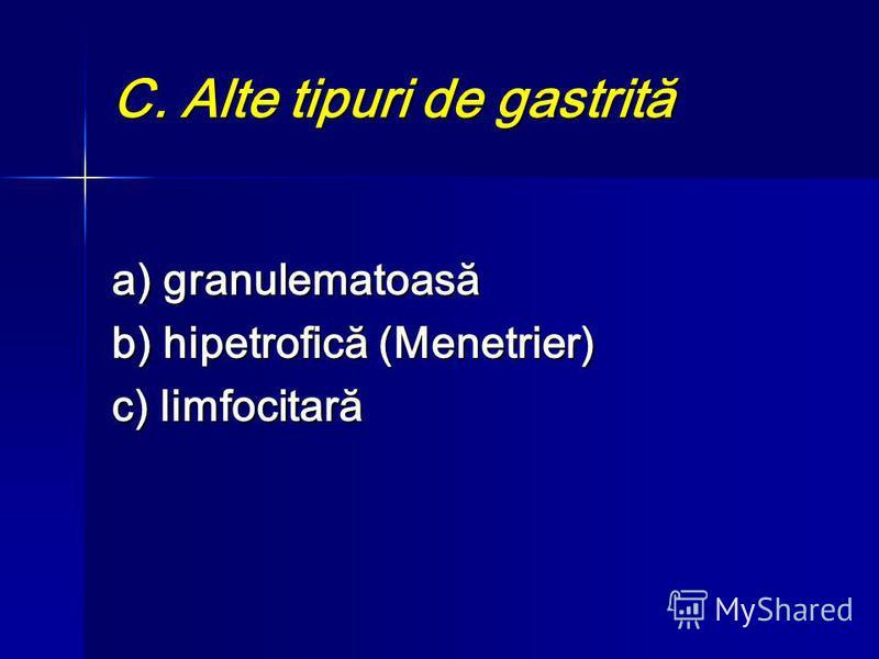 C. Alte tipuri de gastrită a) granulematoasă b) hipetrofică (Menetrier) c) limfocitară