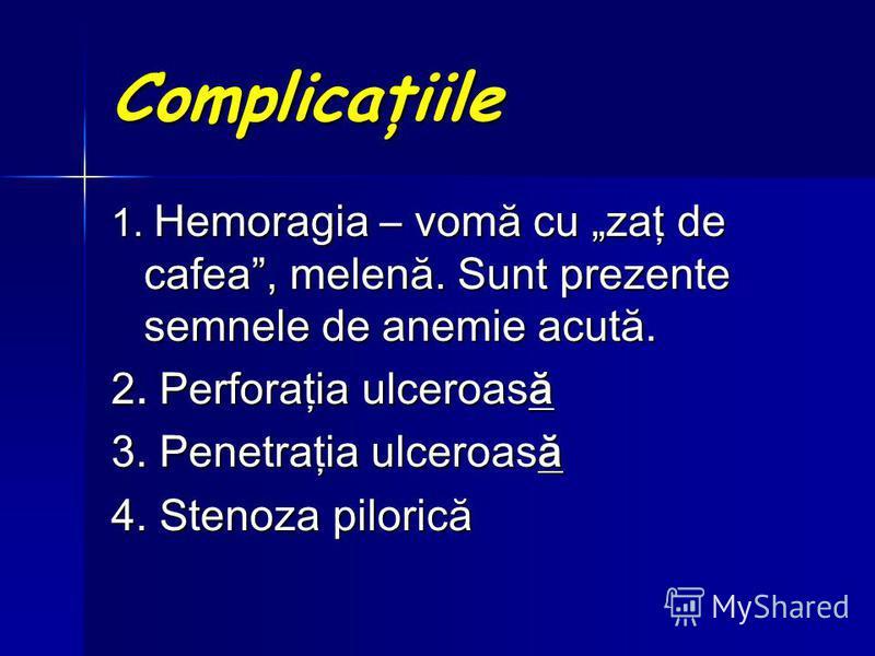 Complicaţiile 1. Hemoragia – vomă cu zaţ de cafea, melenă. Sunt prezente semnele de anemie acută. 2. Perforaţia ulceroasă 3. Penetraţia ulceroasă 4. Stenoza pilorică