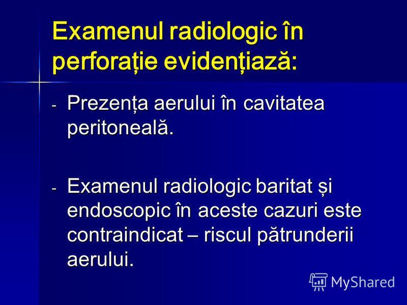 Examenul radiologic în perforaţie evidenţiază: - Prezenţa aerului în cavitatea peritoneală. - Examenul radiologic baritat şi endoscopic în aceste cazuri este contraindicat – riscul pătrunderii aerului.