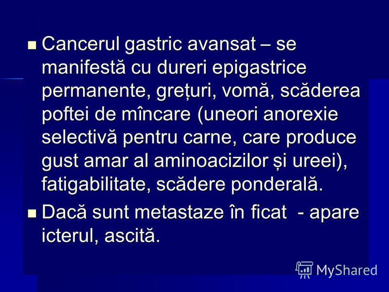 Cancerul gastric avansat – se manifestă cu dureri epigastrice permanente, greţuri, vomă, scăderea poftei de mîncare (uneori anorexie selectivă pentru carne, care produce gust amar al aminoacizilor şi ureei), fatigabilitate, scădere ponderală. Canceru