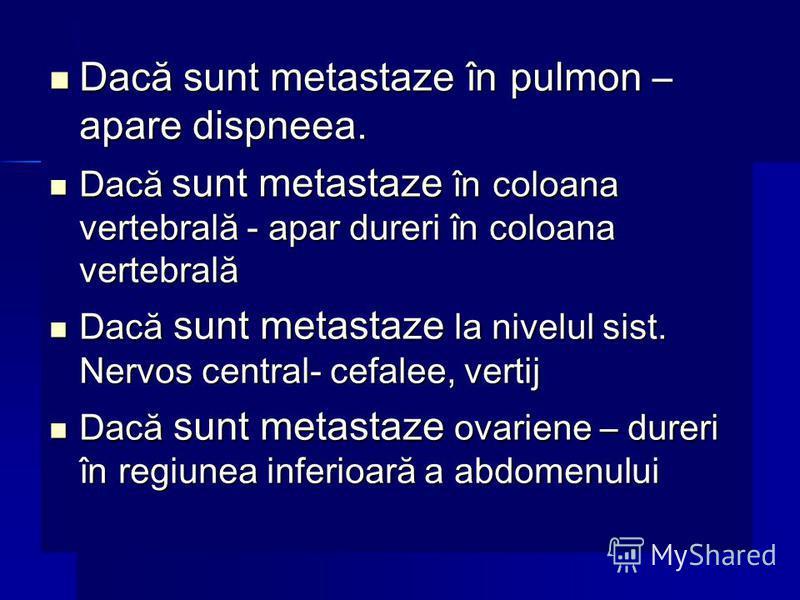 Dacă sunt metastaze în pulmon – apare dispneea. Dacă sunt metastaze în pulmon – apare dispneea. Dacă sunt metastaze în coloana vertebrală - apar dureri în coloana vertebrală Dacă sunt metastaze în coloana vertebrală - apar dureri în coloana vertebral
