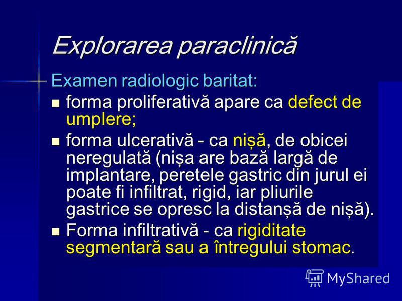 Explorarea paraclinică Examen radiologic baritat: forma proliferativă apare ca defect de umplere; forma proliferativă apare ca defect de umplere; forma ulcerativă - ca nişă, de obicei neregulată (nişa are bază largă de implantare, peretele gastric di
