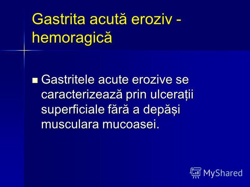 Gastrita acută eroziv - hemoragică Gastritele acute erozive se caracterizează prin ulceraţii superficiale fără a depăşi musculara mucoasei. Gastritele acute erozive se caracterizează prin ulceraţii superficiale fără a depăşi musculara mucoasei.