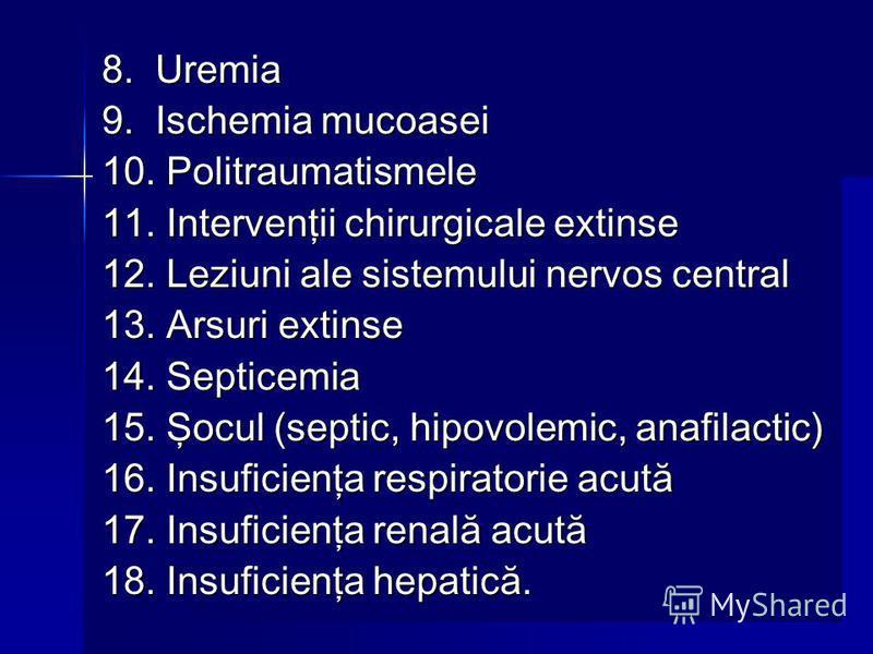 8. Uremia 9. Ischemia mucoasei 10. Politraumatismele 11. Intervenţii chirurgicale extinse 12. Leziuni ale sistemului nervos central 13. Arsuri extinse 14. Septicemia 15. Şocul (septic, hipovolemic, anafilactic) 16. Insuficienţa respiratorie acută 17.