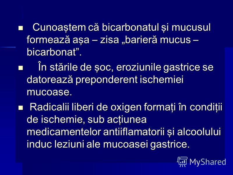 Cunoaştem că bicarbonatul şi mucusul formează aşa – zisa barieră mucus – bicarbonat. Cunoaştem că bicarbonatul şi mucusul formează aşa – zisa barieră mucus – bicarbonat. În stările de şoc, eroziunile gastrice se datorează preponderent ischemiei mucoa