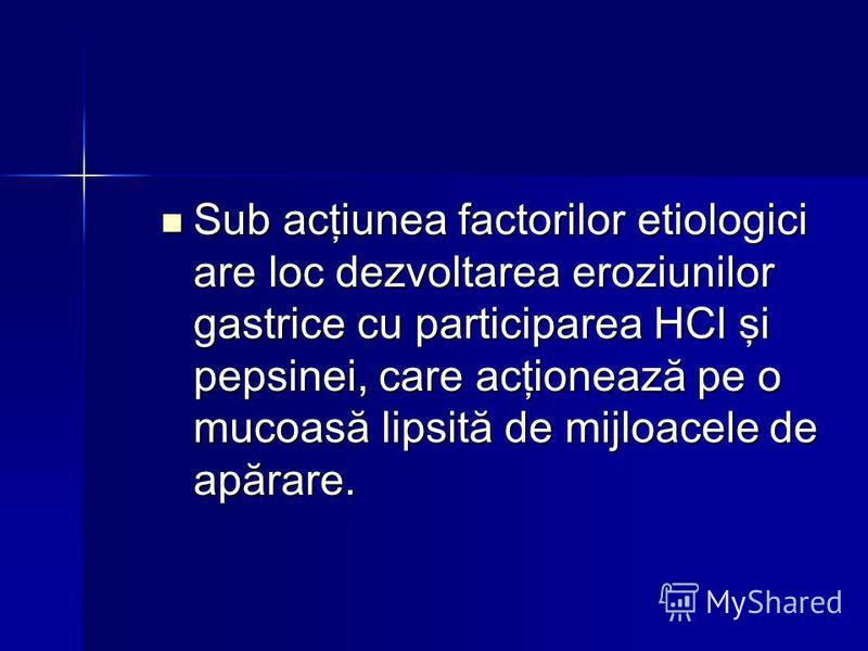 Sub acţiunea factorilor etiologici are loc dezvoltarea eroziunilor gastrice cu participarea HCl şi pepsinei, care acţionează pe o mucoasă lipsită de mijloacele de apărare. Sub acţiunea factorilor etiologici are loc dezvoltarea eroziunilor gastrice cu