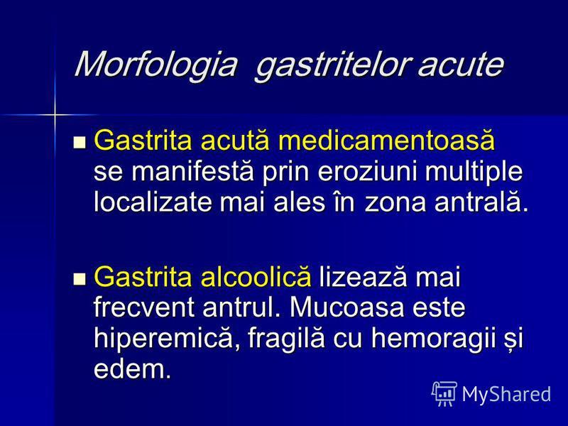 Morfologia gastritelor acute Gastrita acută medicamentoasă se manifestă prin eroziuni multiple localizate mai ales în zona antrală. Gastrita acută medicamentoasă se manifestă prin eroziuni multiple localizate mai ales în zona antrală. Gastrita alcool