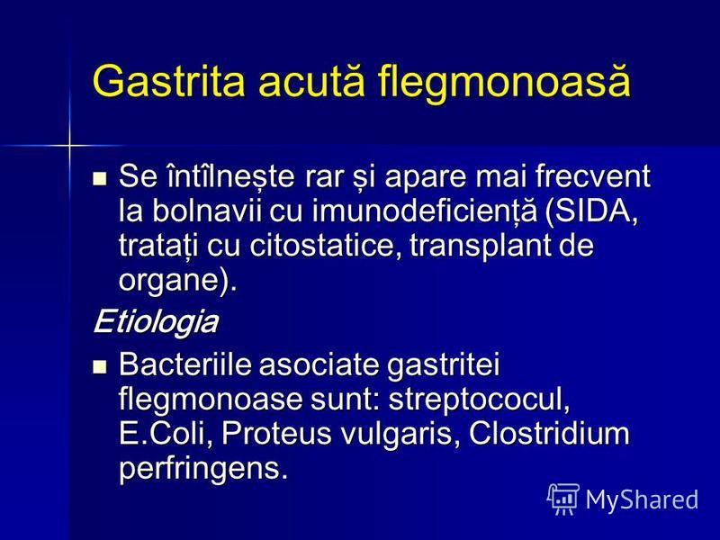 Gastrita acută flegmonoasă Se întîlneşte rar şi apare mai frecvent la bolnavii cu imunodeficienţă (SIDA, trataţi cu citostatice, transplant de organe). Se întîlneşte rar şi apare mai frecvent la bolnavii cu imunodeficienţă (SIDA, trataţi cu citostati