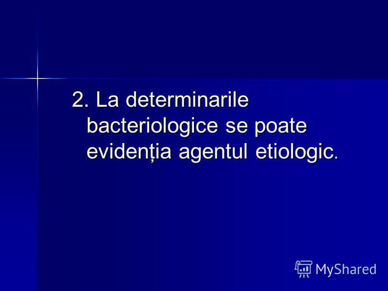 2. La determinarile bacteriologice se poate evidenţia agentul etiologic.