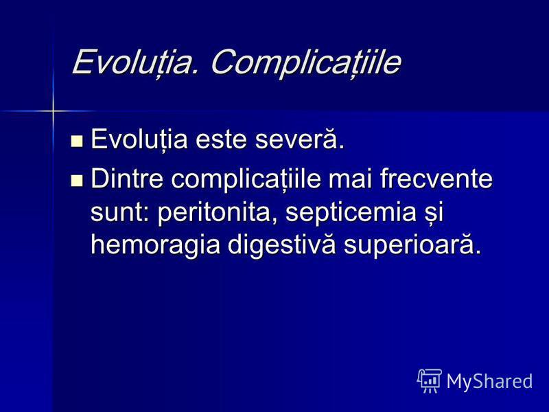 Evoluţia. Complicaţiile Evoluţia este severă. Evoluţia este severă. Dintre complicaţiile mai frecvente sunt: peritonita, septicemia şi hemoragia digestivă superioară. Dintre complicaţiile mai frecvente sunt: peritonita, septicemia şi hemoragia digest