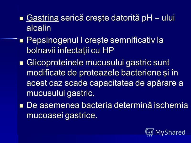 Gastrina serică creşte datorită pH – ului alcalin Gastrina serică creşte datorită pH – ului alcalin Pepsinogenul I creşte semnificativ la bolnavii infectaţii cu HP Pepsinogenul I creşte semnificativ la bolnavii infectaţii cu HP Glicoproteinele mucusu