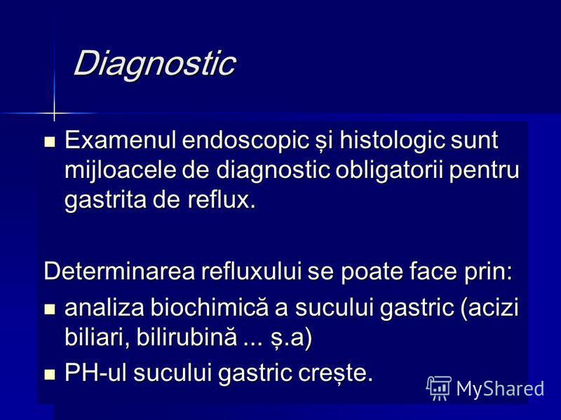 Diagnostic Examenul endoscopic şi histologic sunt mijloacele de diagnostic obligatorii pentru gastrita de reflux. Examenul endoscopic şi histologic sunt mijloacele de diagnostic obligatorii pentru gastrita de reflux. Determinarea refluxului se poate