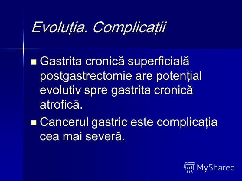 Evoluţia. Complicaţii Gastrita cronică superficială postgastrectomie are potenţial evolutiv spre gastrita cronică atrofică. Gastrita cronică superficială postgastrectomie are potenţial evolutiv spre gastrita cronică atrofică. Cancerul gastric este co