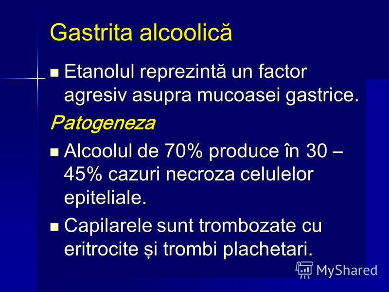 Gastrita alcoolică Etanolul reprezintă un factor agresiv asupra mucoasei gastrice. Etanolul reprezintă un factor agresiv asupra mucoasei gastrice.Patogeneza Alcoolul de 70% produce în 30 – 45% cazuri necroza celulelor epiteliale. Alcoolul de 70% prod
