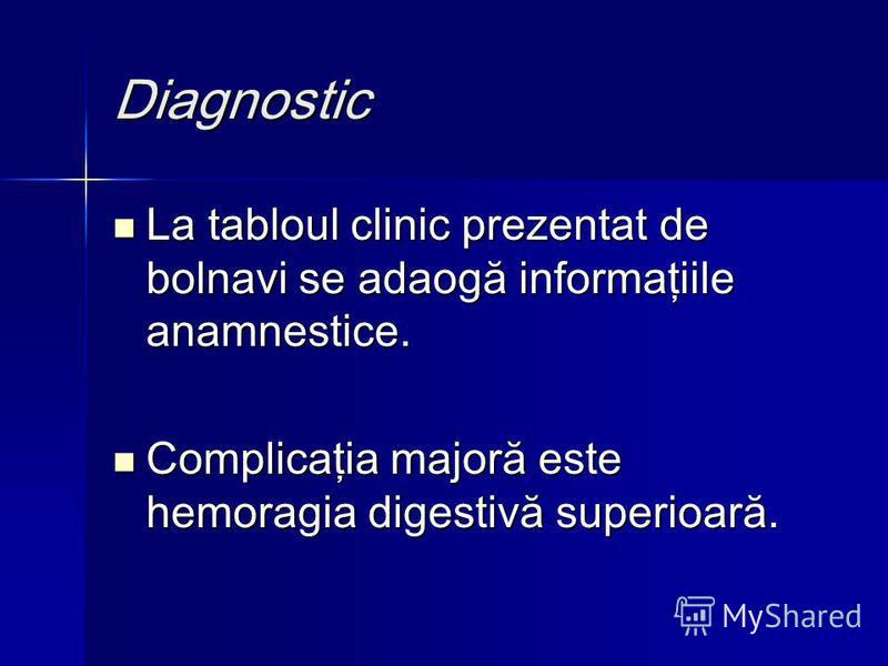 Diagnostic La tabloul clinic prezentat de bolnavi se adaogă informaţiile anamnestice. La tabloul clinic prezentat de bolnavi se adaogă informaţiile anamnestice. Complicaţia majoră este hemoragia digestivă superioară. Complicaţia majoră este hemoragia