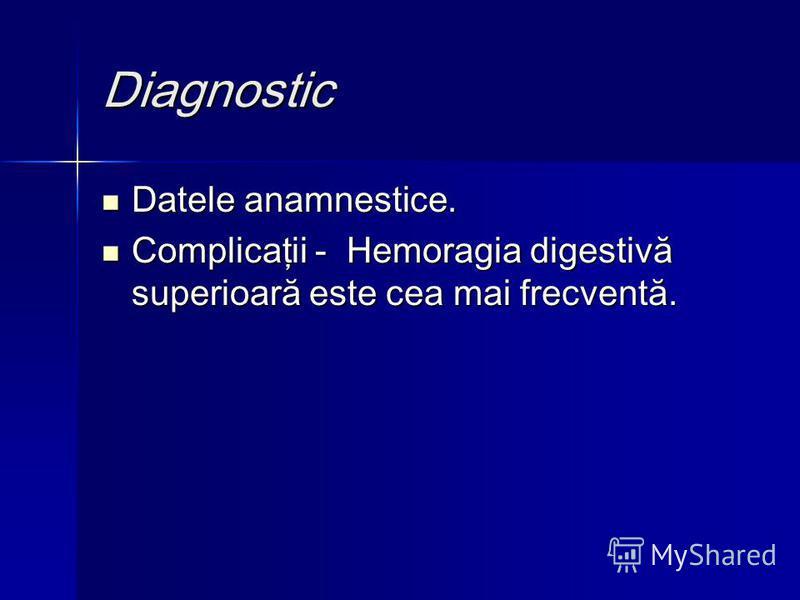 Diagnostic Datele anamnestice. Datele anamnestice. Complicaţii - Hemoragia digestivă superioară este cea mai frecventă. Complicaţii - Hemoragia digestivă superioară este cea mai frecventă.