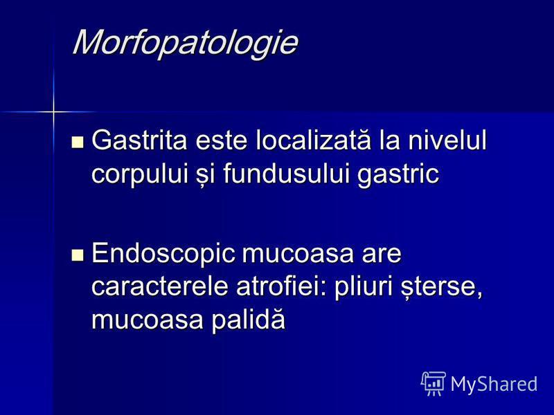 Morfopatologie Gastrita este localizată la nivelul corpului şi fundusului gastric Gastrita este localizată la nivelul corpului şi fundusului gastric Endoscopic mucoasa are caracterele atrofiei: pliuri şterse, mucoasa palidă Endoscopic mucoasa are car