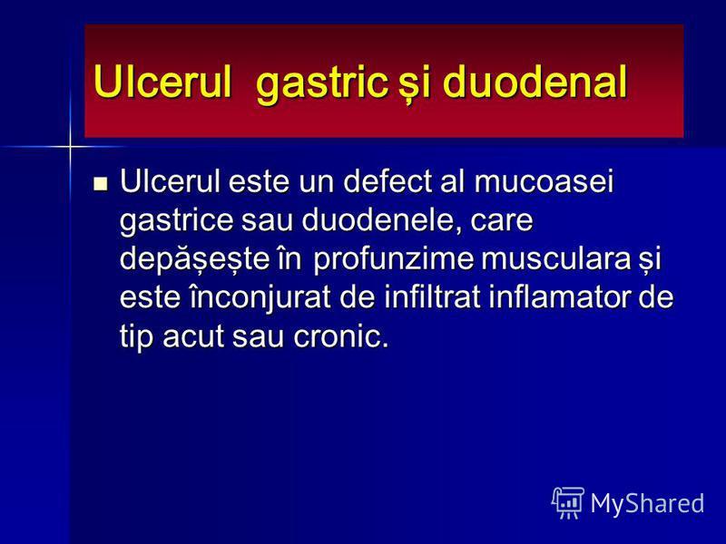 Ulcerul gastric şi duodenal Ulcerul este un defect al mucoasei gastrice sau duodenele, care depăşeşte în profunzime musculara şi este înconjurat de infiltrat inflamator de tip acut sau cronic. Ulcerul este un defect al mucoasei gastrice sau duodenele