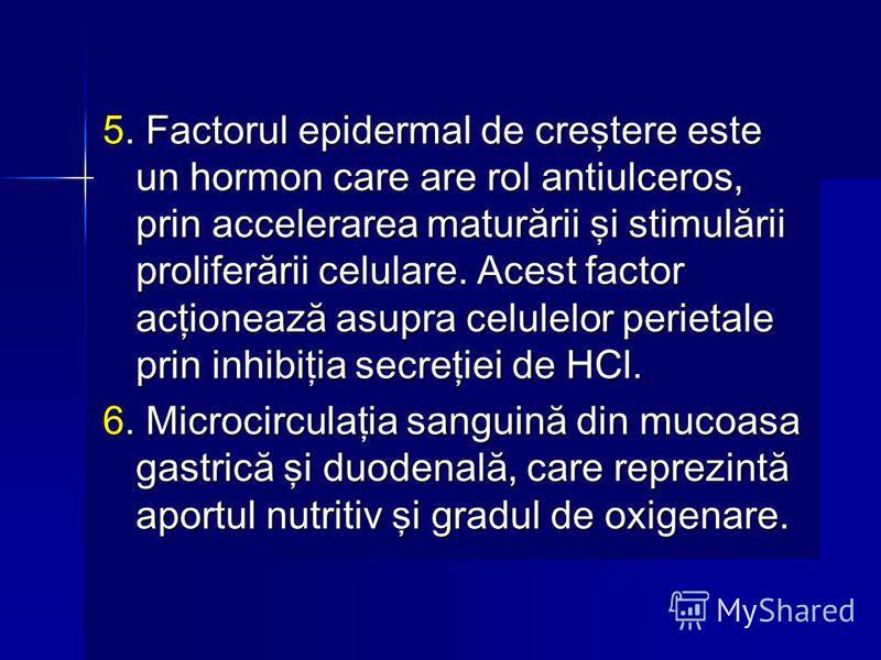 5. Factorul epidermal de creştere este un hormon care are rol antiulceros, prin accelerarea maturării şi stimulării proliferării celulare. Acest factor acţionează asupra celulelor perietale prin inhibiţia secreţiei de HCl. 6. Microcirculaţia sanguină
