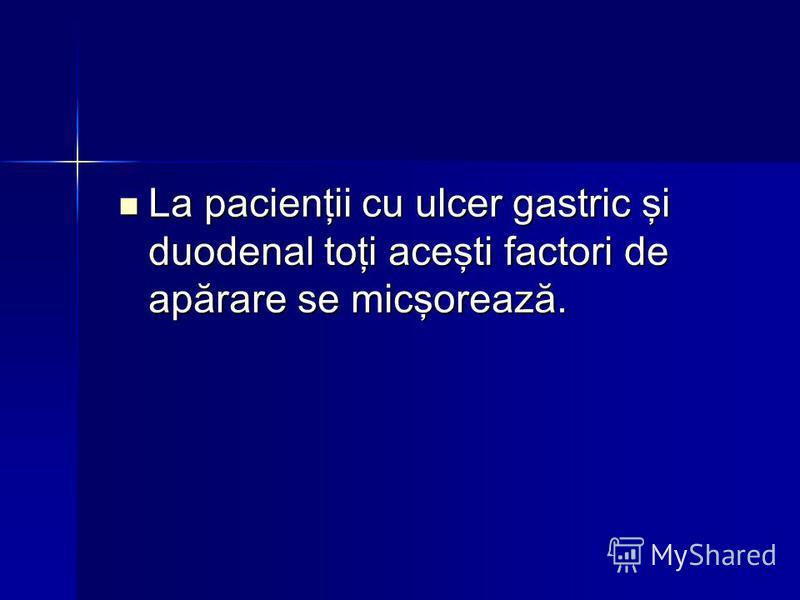 La pacienţii cu ulcer gastric şi duodenal toţi aceşti factori de apărare se micşorează. La pacienţii cu ulcer gastric şi duodenal toţi aceşti factori de apărare se micşorează.