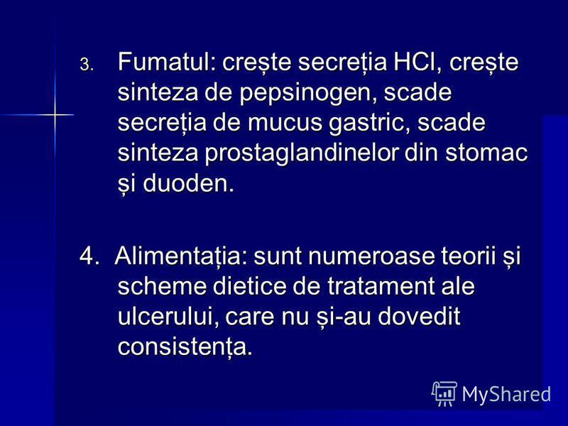 3. Fumatul: creşte secreţia HCl, creşte sinteza de pepsinogen, scade secreţia de mucus gastric, scade sinteza prostaglandinelor din stomac şi duoden. 4. Alimentaţia: sunt numeroase teorii şi scheme dietice de tratament ale ulcerului, care nu şi-au do