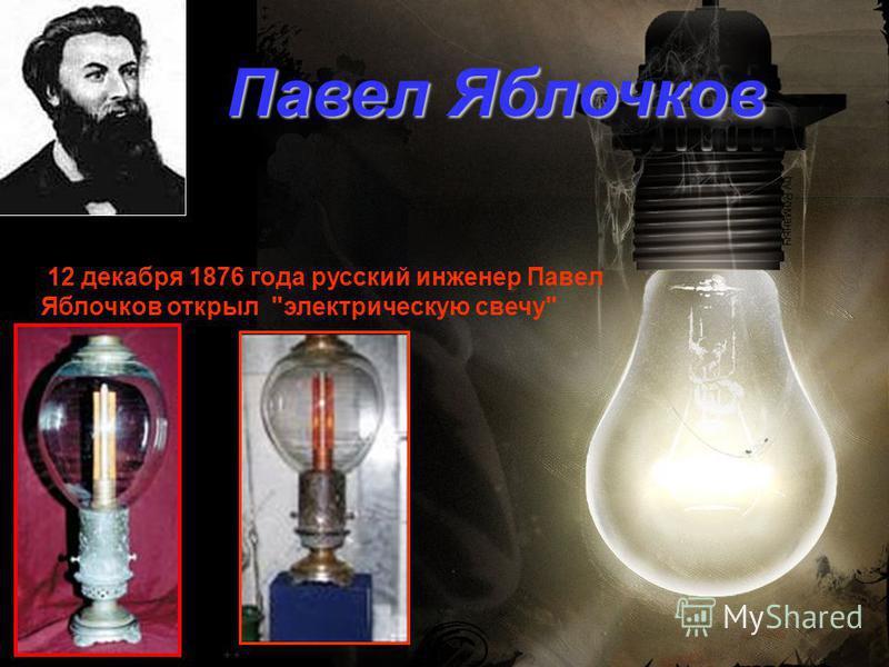 12 декабря 1876 года русский инженер Павел Яблочков открыл электрическую свечу Павел Яблочков