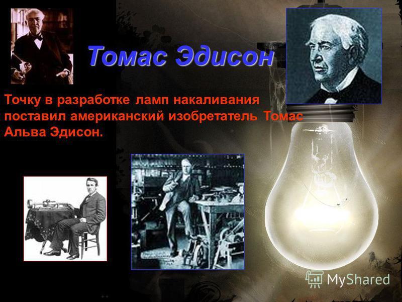 Томас Эдисон Точку в разработке ламп накаливания поставил американский изобретатель Томас Альва Эдисон.
