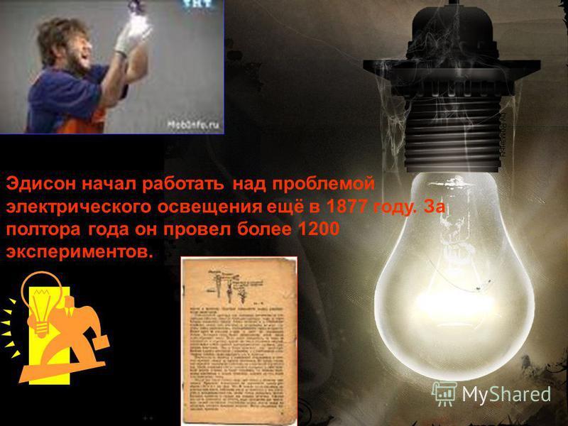Эдисон начал работать над проблемой электрического освещения ещё в 1877 году. За полтора года он провел более 1200 экспериментов.