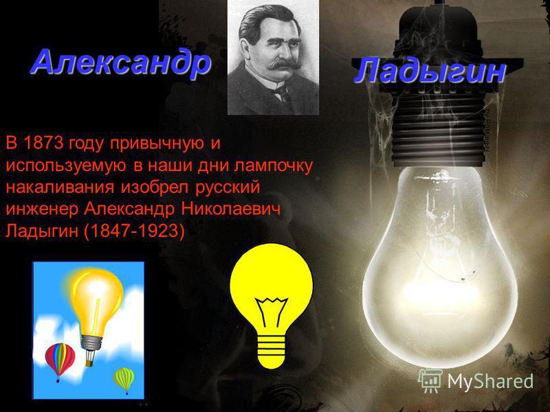 В 1873 году привычную и используемую в наши дни лампочку накаливания изобрел русский инженер Александр Николаевич Ладыгин (1847-1923) Александр Ладыгин