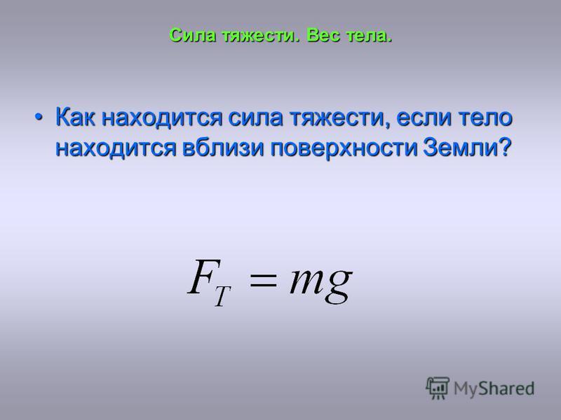 Сила тяжести. Вес тела. Как находится сила тяжести, если тело находится вблизи поверхности Земли?Как находится сила тяжести, если тело находится вблизи поверхности Земли?