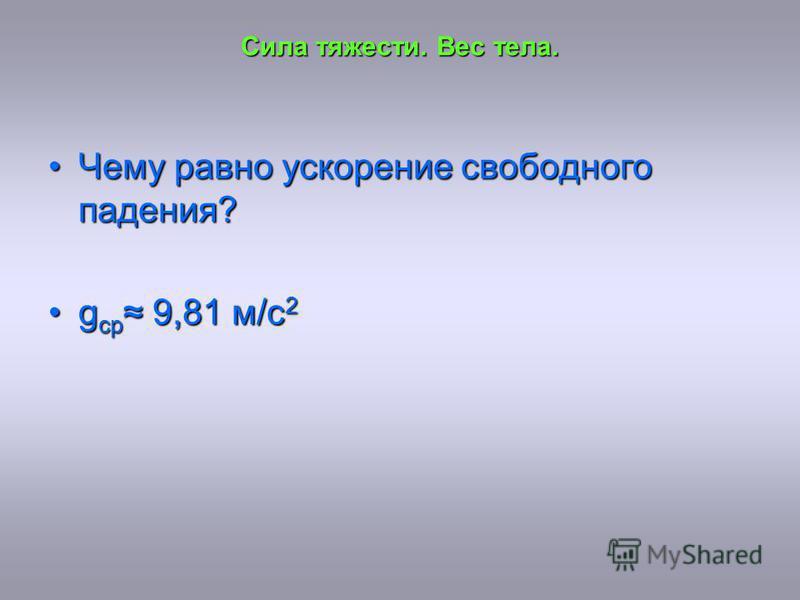 Сила тяжести. Вес тела. Чему равно ускорение свободного падения?Чему равно ускорение свободного падения? g ср 9,81 м/с 2g ср 9,81 м/с 2