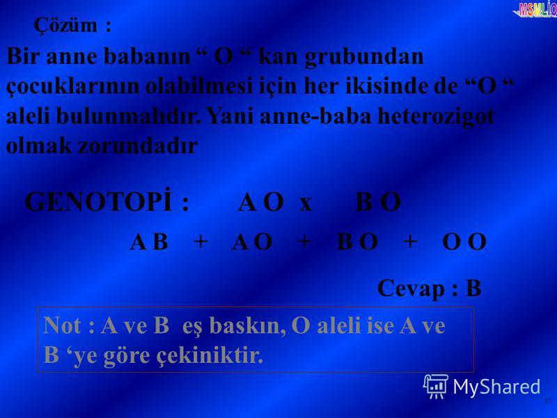 37 Bir anne babanın O kan grubundan çocuklarının olabilmesi için her ikisinde de O aleli bulunmalıdır. Yani anne-baba heterozigot olmak zorundadır GENOTOPİ : A O x B O A B + A O + B O + O O Cevap : B Not : A ve B eş baskın, O aleli ise A ve B ye göre
