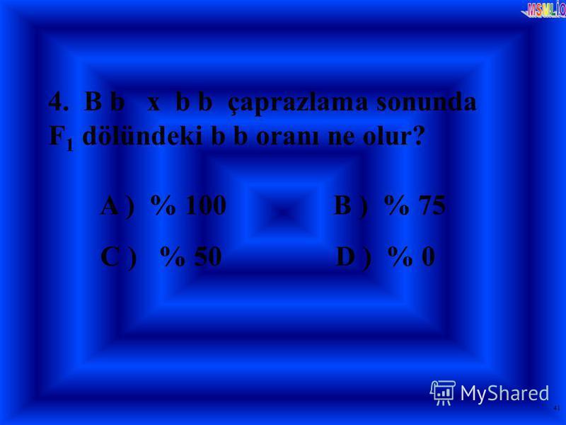 41 4. B b x b b çaprazlama sonunda F 1 dölündeki b b oranı ne olur? A ) % 100 B ) % 75 C ) % 50 D ) % 0
