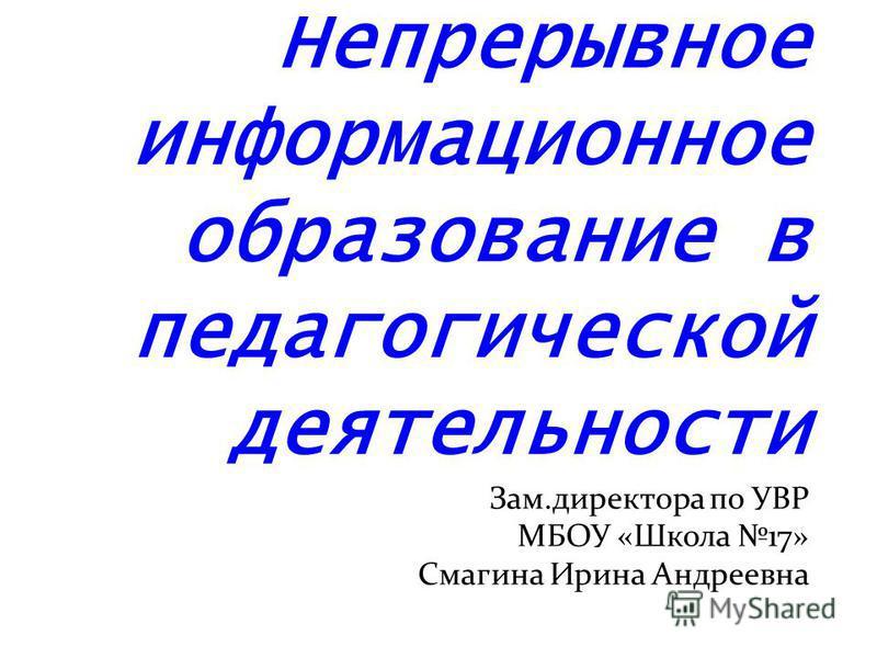 Непрерывное информационное образование в педагогической деятельности Зам.директора по УВР МБОУ «Школа 17» Смагина Ирина Андреевна