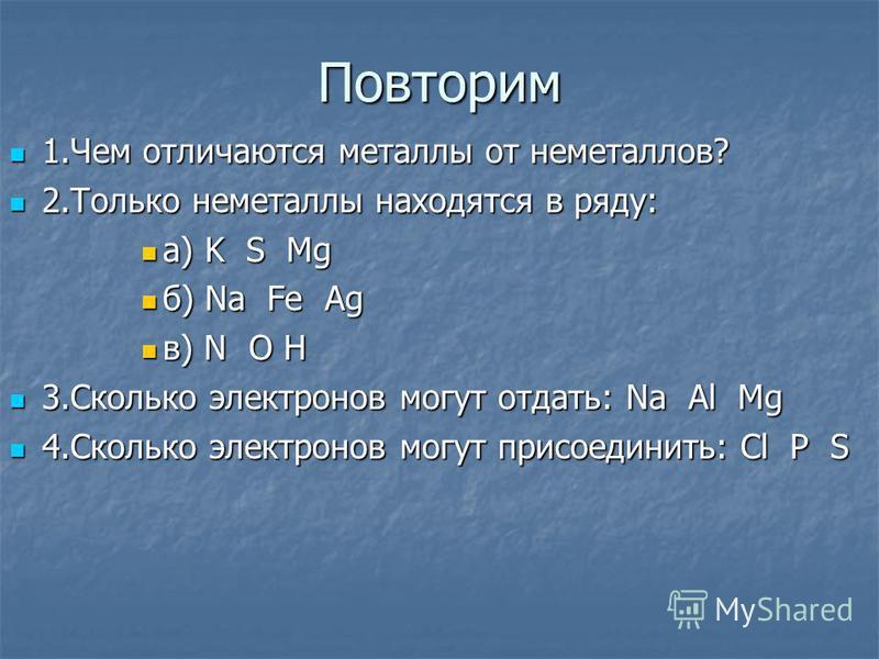Повторим 1. Чем отличаются металлы от неметаллов? 1. Чем отличаются металлы от неметаллов? 2. Только неметаллы находятся в ряду: 2. Только неметаллы находятся в ряду: а) K S Mg а) K S Mg б) Na Fe Ag б) Na Fe Ag в) N O H в) N O H 3. Сколько электронов