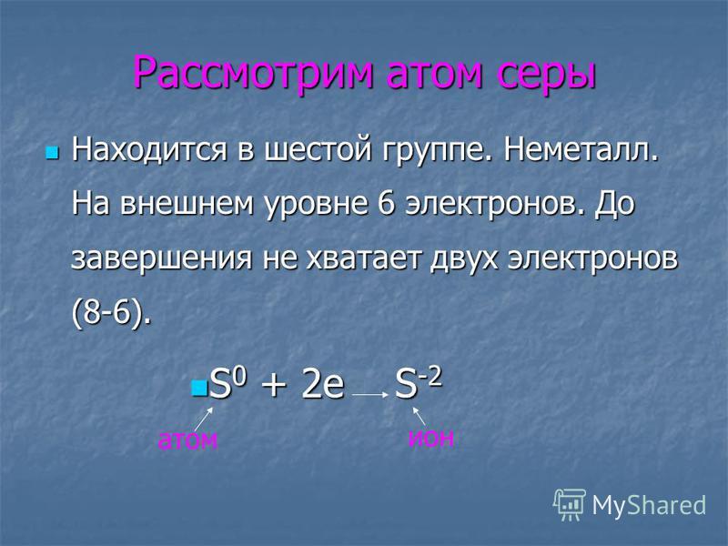 Рассмотрим атом серы Находится в шестой группе. Неметалл. На внешнем уровне 6 электронов. До завершения не хватает двух электронов (8-6). Находится в шестой группе. Неметалл. На внешнем уровне 6 электронов. До завершения не хватает двух электронов (8