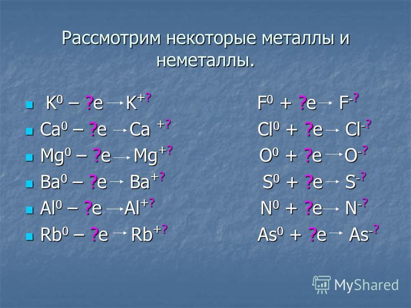 Рассмотрим некоторые металлы и неметаллы. K 0 – ?e K +? F 0 + ?e F - ? K 0 – ?e K +? F 0 + ?e F - ? Ca 0 – ?e Ca +? Сl 0 + ?e Cl - ? Ca 0 – ?e Ca +? Сl 0 + ?e Cl - ? Mg 0 – ?e Mg +? O 0 + ?e O - ? Mg 0 – ?e Mg +? O 0 + ?e O - ? Ba 0 – ?e Ba +? S 0 +
