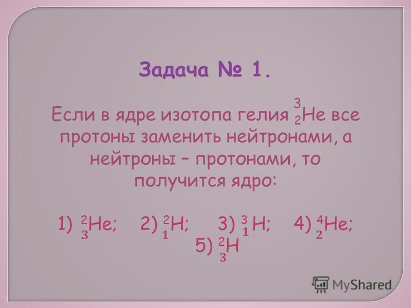 Задача 1. Если в ядре изотопа гелия 2 Не все протоны заменить нейтронами, а нейтроны – протонами, то получится ядро: 1) 2 Не; 2) 2 Н; 3) 3 Н; 4) 4 Не; 5) 2 Н 3 3 3 1 1 2