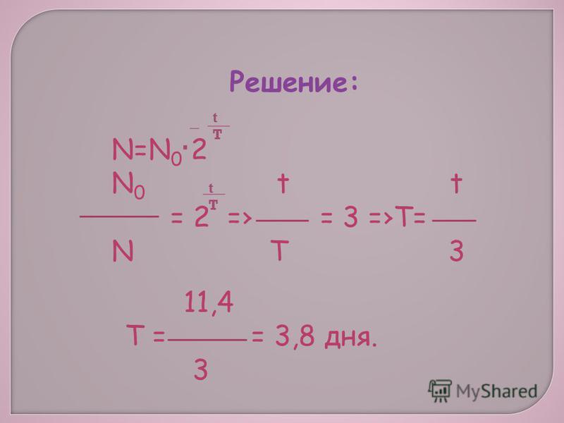 Решение: N=N 0 2 N 0 t t = 2 = = 3 =T= N T 3 tTtT. tTtT 11,4 T = = 3,8 дня. 3